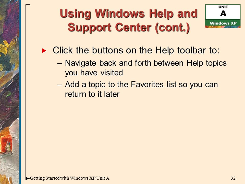 32Getting Started with Windows XP Unit A Using Windows Help and Support Center (cont.)  Click the buttons on the Help toolbar to: –Navigate back and forth between Help topics you have visited –Add a topic to the Favorites list so you can return to it later