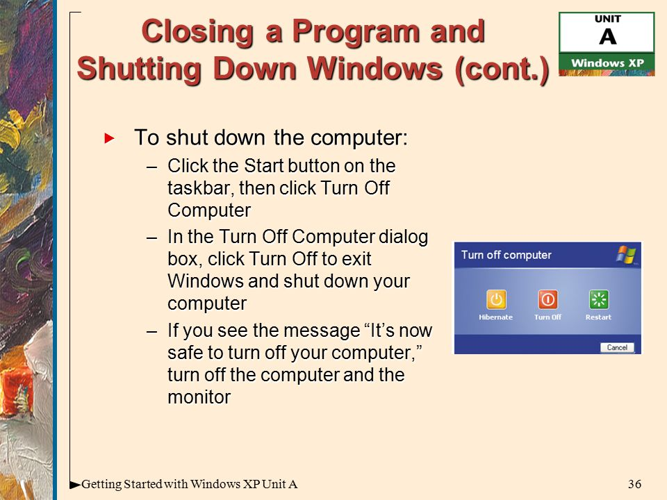 36Getting Started with Windows XP Unit A Closing a Program and Shutting Down Windows (cont.)  To shut down the computer: –Click the Start button on the taskbar, then click Turn Off Computer –In the Turn Off Computer dialog box, click Turn Off to exit Windows and shut down your computer –If you see the message It's now safe to turn off your computer, turn off the computer and the monitor