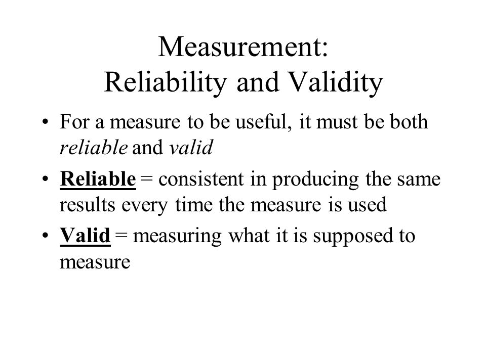 Measurement: Reliability and Validity For a measure to be useful, it must be both reliable and valid Reliable = consistent in producing the same results every time the measure is used Valid = measuring what it is supposed to measure