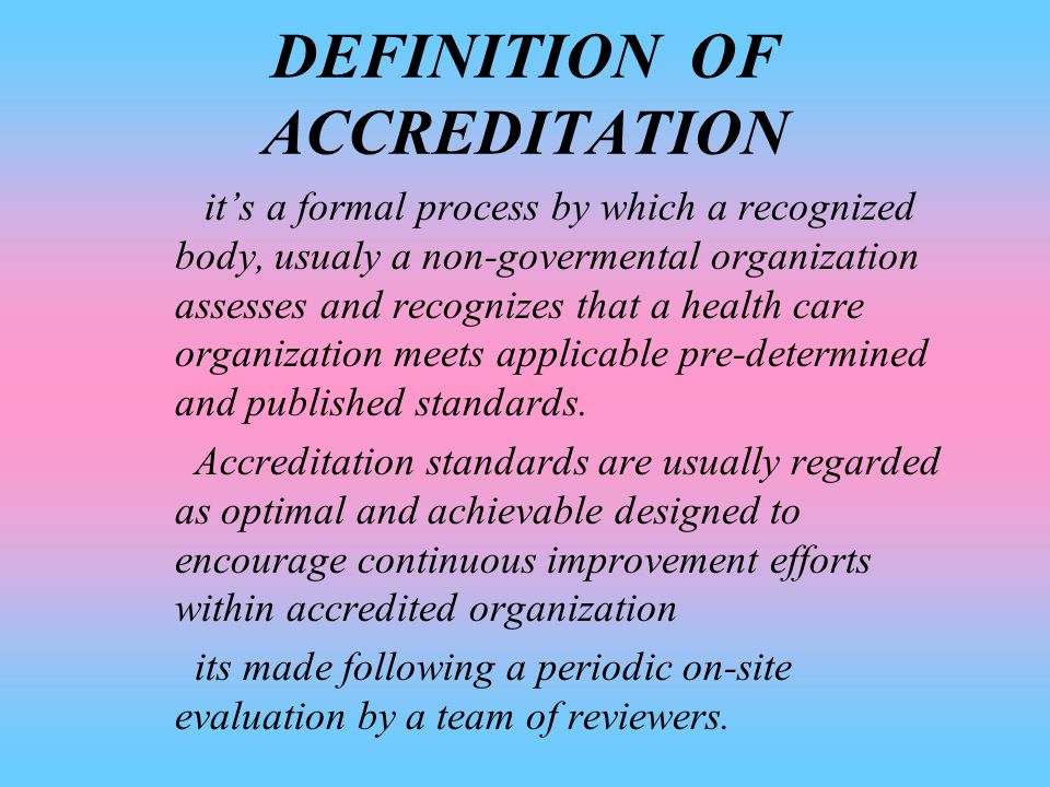 PURPOSE OF ACCREDITATION The Main Purpose Is to Continuously Improve the Safety and the Quality of Care Provided to Public Through the Provision of Health Care Accreditation and Related Services That Support Performance Improvement in the Health Care Organization.