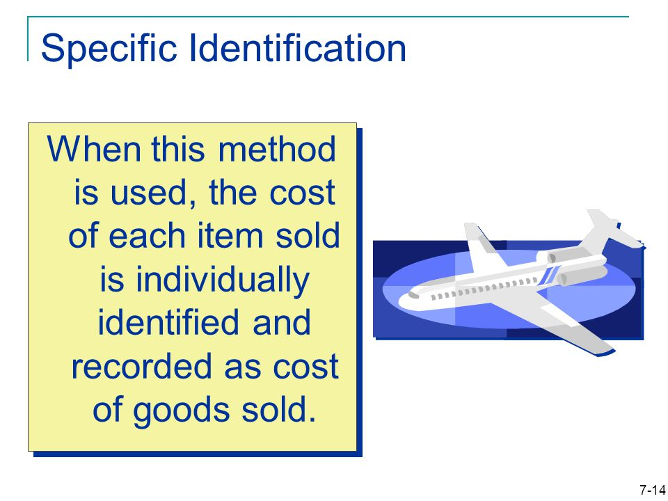 7-14 Specific Identification When this method is used, the cost of each item sold is individually identified and recorded as cost of goods sold.