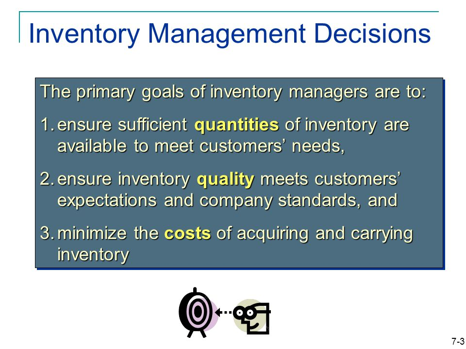 7-3 Inventory Management Decisions The primary goals of inventory managers are to: 1.ensure sufficient quantities of inventory are available to meet customers' needs, 2.ensure inventory quality meets customers' expectations and company standards, and 3.minimize the costs of acquiring and carrying inventory The primary goals of inventory managers are to: 1.ensure sufficient quantities of inventory are available to meet customers' needs, 2.ensure inventory quality meets customers' expectations and company standards, and 3.minimize the costs of acquiring and carrying inventory