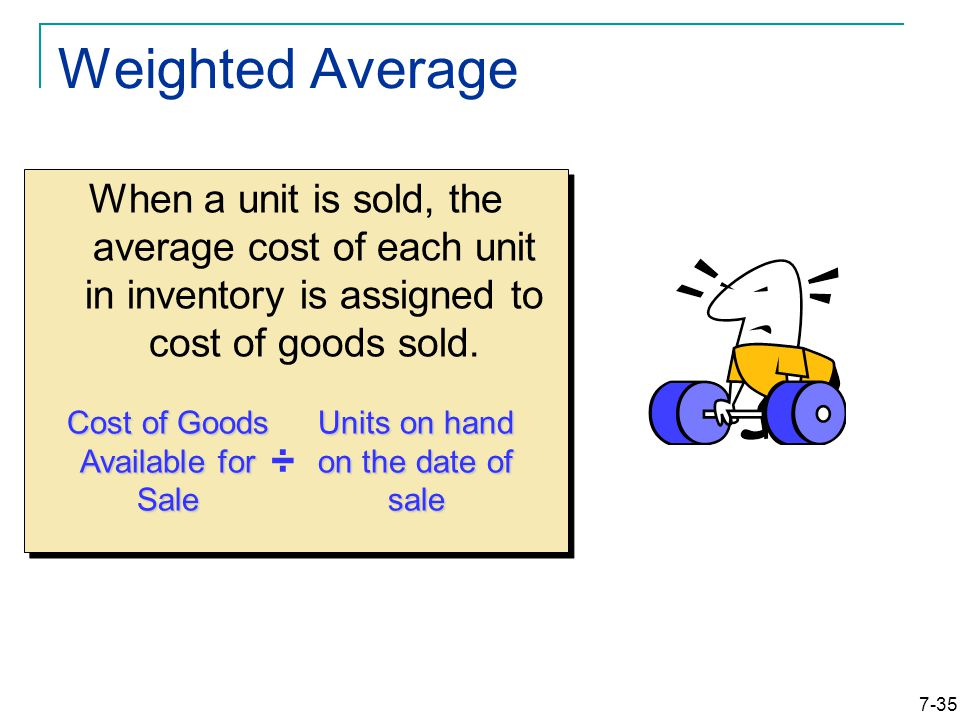 7-35 Weighted Average When a unit is sold, the average cost of each unit in inventory is assigned to cost of goods sold.