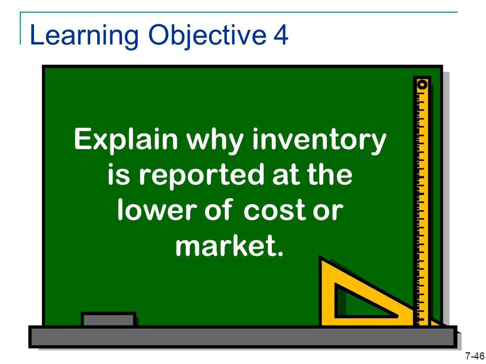 7-46 Learning Objective 4 Explain why inventory is reported at the lower of cost or market.