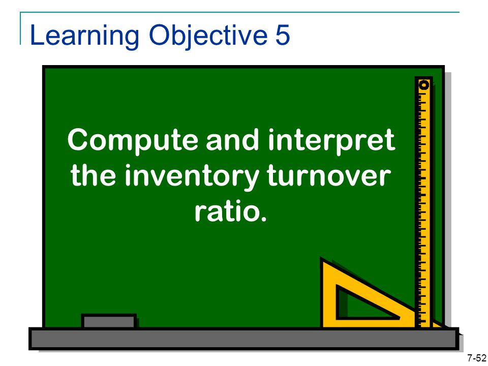 7-52 Learning Objective 5 Compute and interpret the inventory turnover ratio.