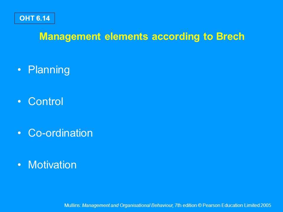 Mullins: Management and Organisational Behaviour, 7th edition © Pearson Education Limited 2005 OHT 6.14 Management elements according to Brech Plannin