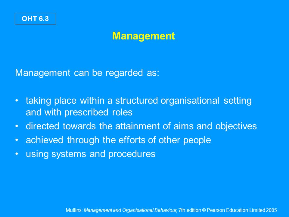 Mullins: Management and Organisational Behaviour, 7th edition © Pearson Education Limited 2005 OHT 6.3 Management Management can be regarded as: takin