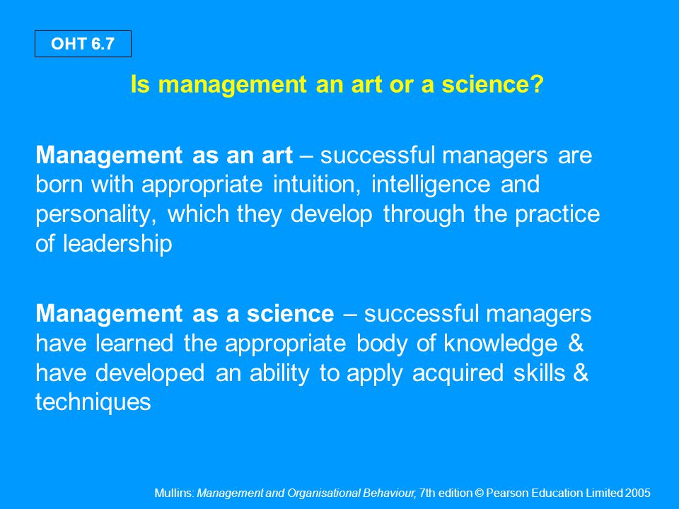 Mullins: Management and Organisational Behaviour, 7th edition © Pearson Education Limited 2005 OHT 6.7 Is management an art or a science? Management a