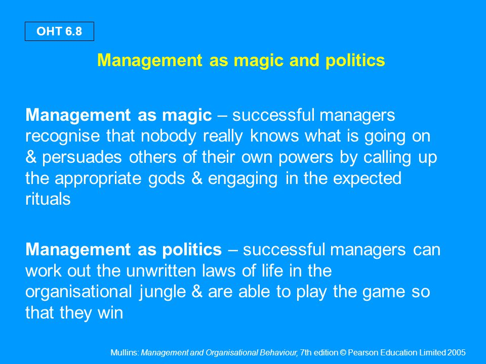 Mullins: Management and Organisational Behaviour, 7th edition © Pearson Education Limited 2005 OHT 6.8 Management as magic and politics Management as