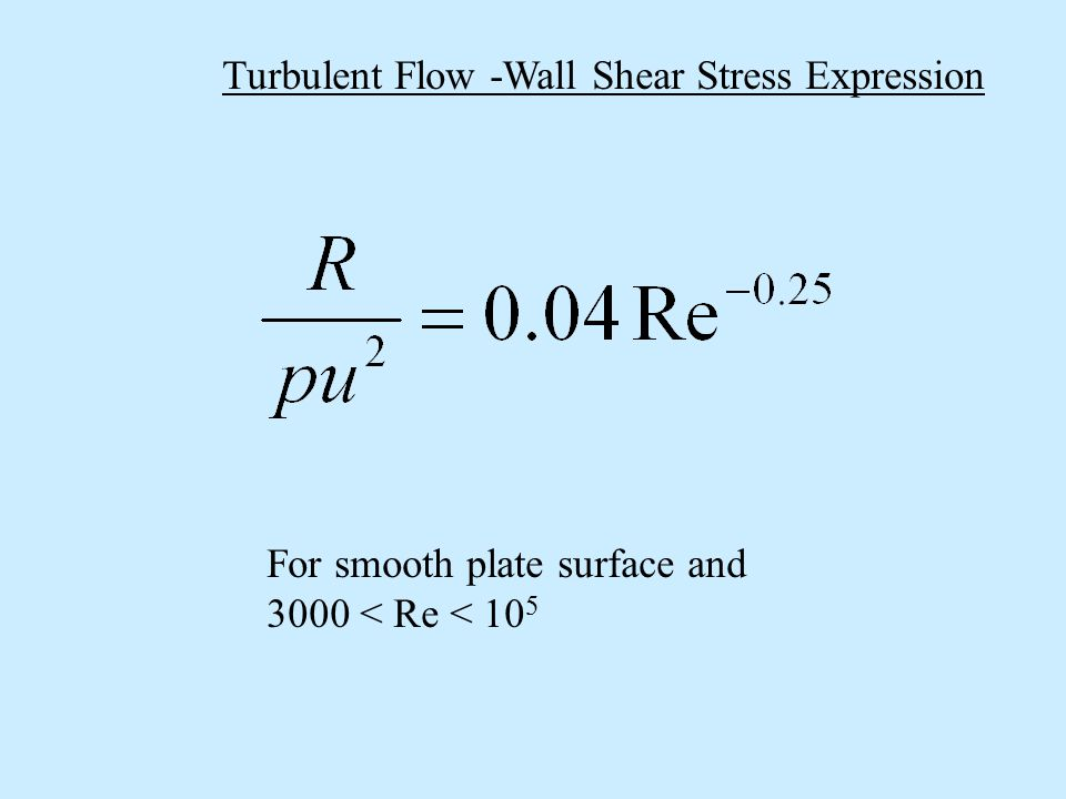 Turbulent Flow -Wall Shear Stress Expression For smooth plate surface and 3000 < Re < 10 5