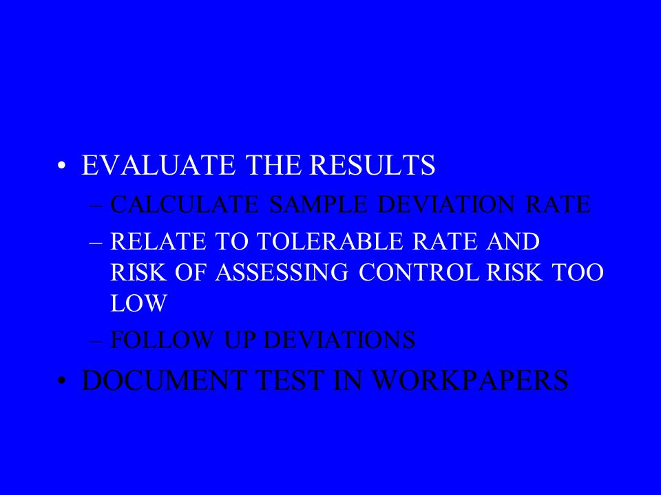EVALUATE THE RESULTS –CALCULATE SAMPLE DEVIATION RATE –RELATE TO TOLERABLE RATE AND RISK OF ASSESSING CONTROL RISK TOO LOW –FOLLOW UP DEVIATIONS DOCUMENT TEST IN WORKPAPERS