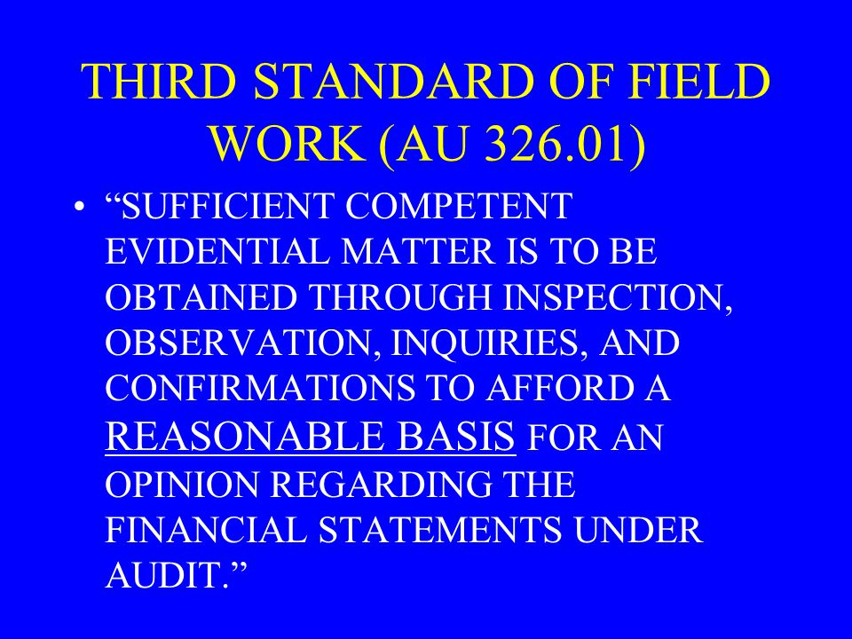 THIRD STANDARD OF FIELD WORK (AU ) SUFFICIENT COMPETENT EVIDENTIAL MATTER IS TO BE OBTAINED THROUGH INSPECTION, OBSERVATION, INQUIRIES, AND CONFIRMATIONS TO AFFORD A REASONABLE BASIS FOR AN OPINION REGARDING THE FINANCIAL STATEMENTS UNDER AUDIT.