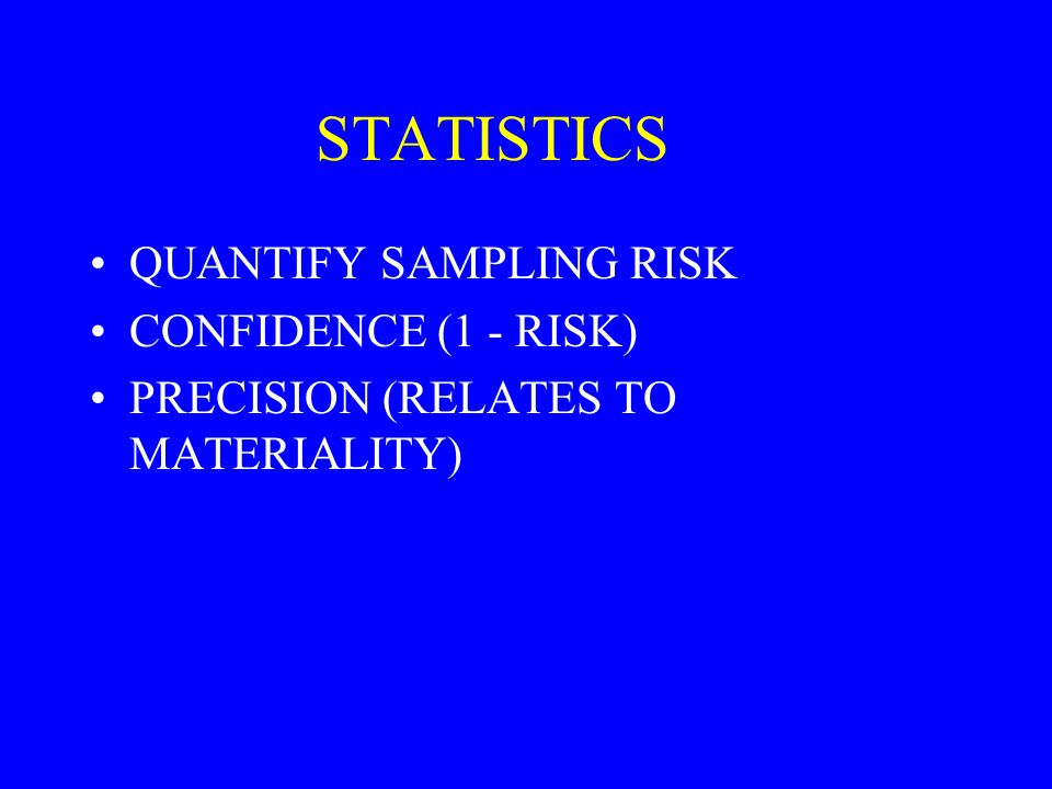 STATISTICS QUANTIFY SAMPLING RISK CONFIDENCE (1 - RISK) PRECISION (RELATES TO MATERIALITY)