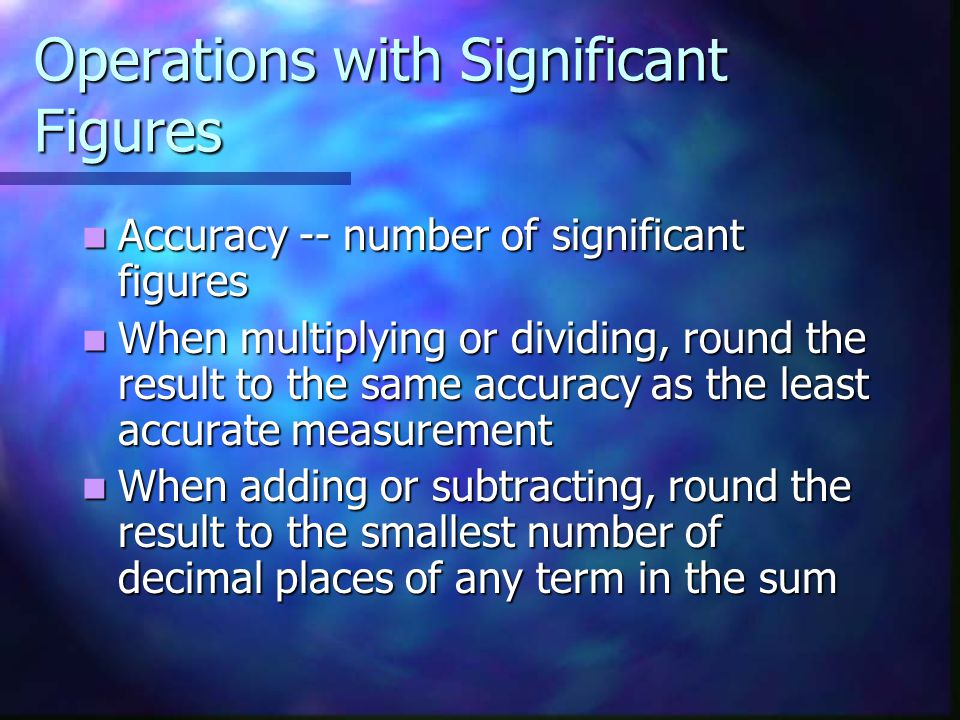 Operations with Significant Figures Accuracy -- number of significant figures Accuracy -- number of significant figures When multiplying or dividing, round the result to the same accuracy as the least accurate measurement When multiplying or dividing, round the result to the same accuracy as the least accurate measurement When adding or subtracting, round the result to the smallest number of decimal places of any term in the sum When adding or subtracting, round the result to the smallest number of decimal places of any term in the sum