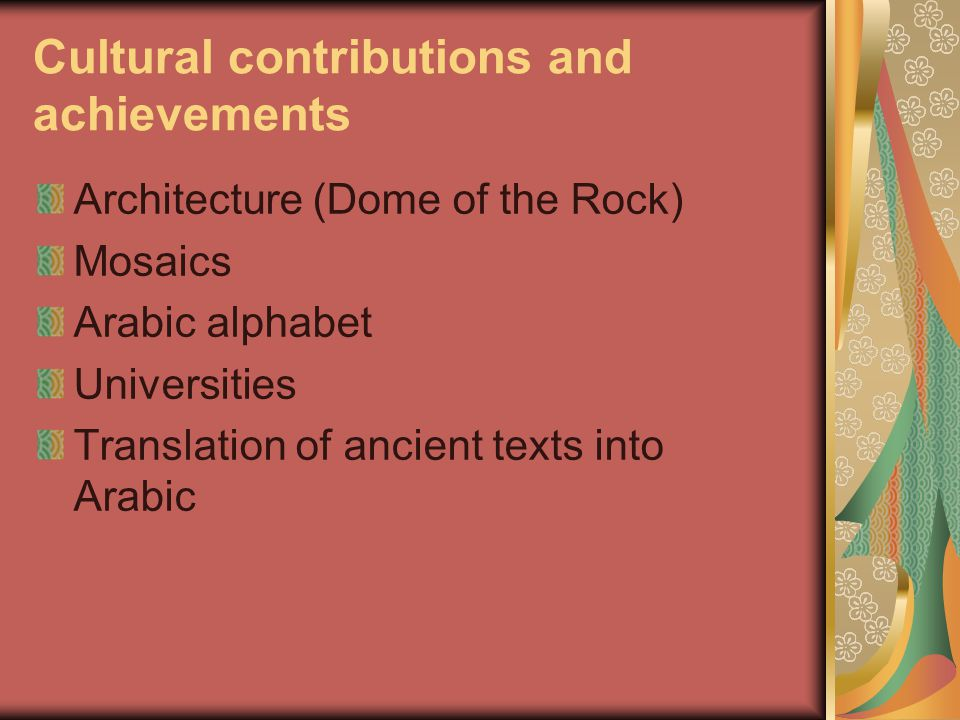 Cultural contributions and achievements Architecture (Dome of the Rock) Mosaics Arabic alphabet Universities Translation of ancient texts into Arabic