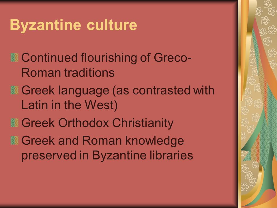 Byzantine culture Continued flourishing of Greco- Roman traditions Greek language (as contrasted with Latin in the West) Greek Orthodox Christianity Greek and Roman knowledge preserved in Byzantine libraries