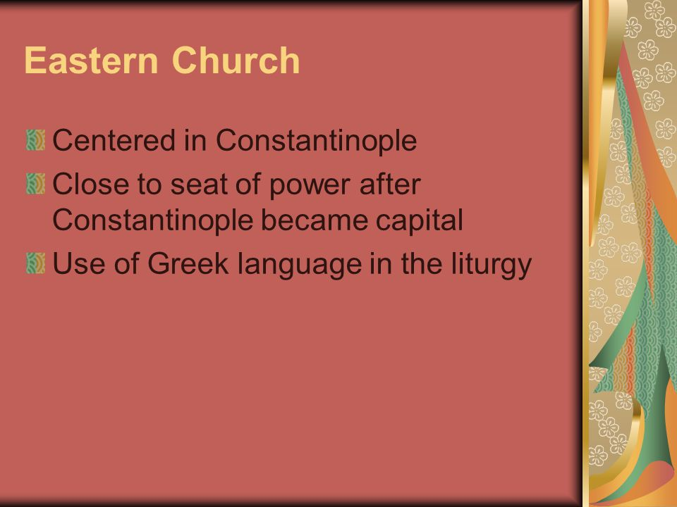 Eastern Church Centered in Constantinople Close to seat of power after Constantinople became capital Use of Greek language in the liturgy