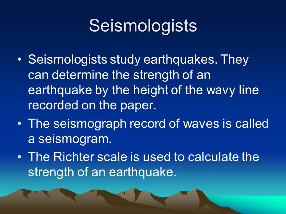 Seismologists Seismologists study earthquakes.