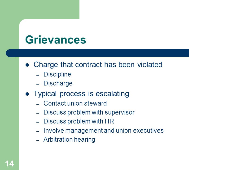 14 Grievances Charge that contract has been violated – Discipline – Discharge Typical process is escalating – Contact union steward – Discuss problem with supervisor – Discuss problem with HR – Involve management and union executives – Arbitration hearing