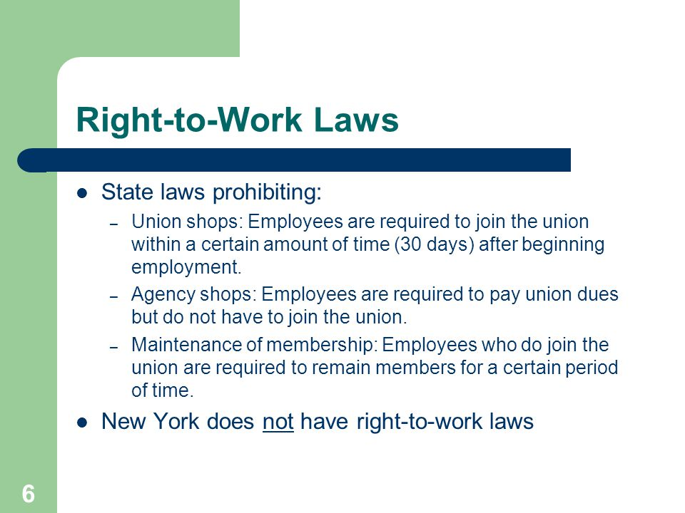 6 Right-to-Work Laws State laws prohibiting: – Union shops: Employees are required to join the union within a certain amount of time (30 days) after beginning employment.