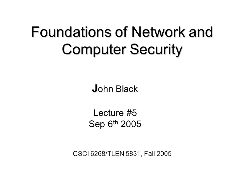 Foundations of Network and Computer Security J J ohn Black Lecture #5 Sep 6 th 2005 CSCI 6268/TLEN 5831, Fall 2005