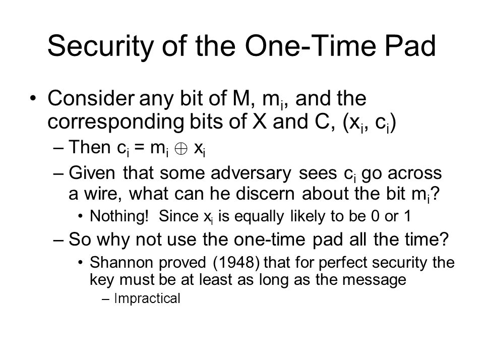 Security of the One-Time Pad Consider any bit of M, m i, and the corresponding bits of X and C, (x i, c i ) –Then c i = m i © x i –Given that some adversary sees c i go across a wire, what can he discern about the bit m i .