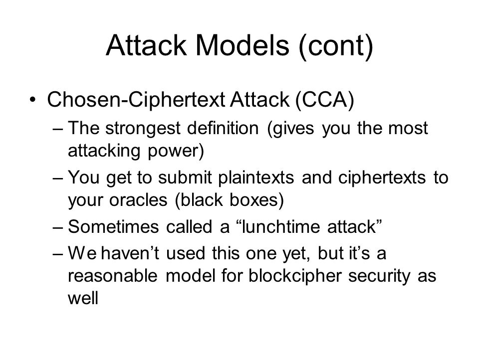 Attack Models (cont) Chosen-Ciphertext Attack (CCA) –The strongest definition (gives you the most attacking power) –You get to submit plaintexts and ciphertexts to your oracles (black boxes) –Sometimes called a lunchtime attack –We haven't used this one yet, but it's a reasonable model for blockcipher security as well
