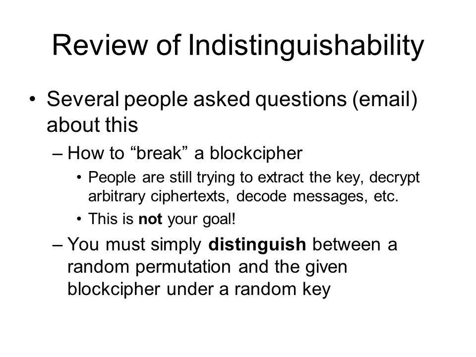 Review of Indistinguishability Several people asked questions ( ) about this –How to break a blockcipher People are still trying to extract the key, decrypt arbitrary ciphertexts, decode messages, etc.