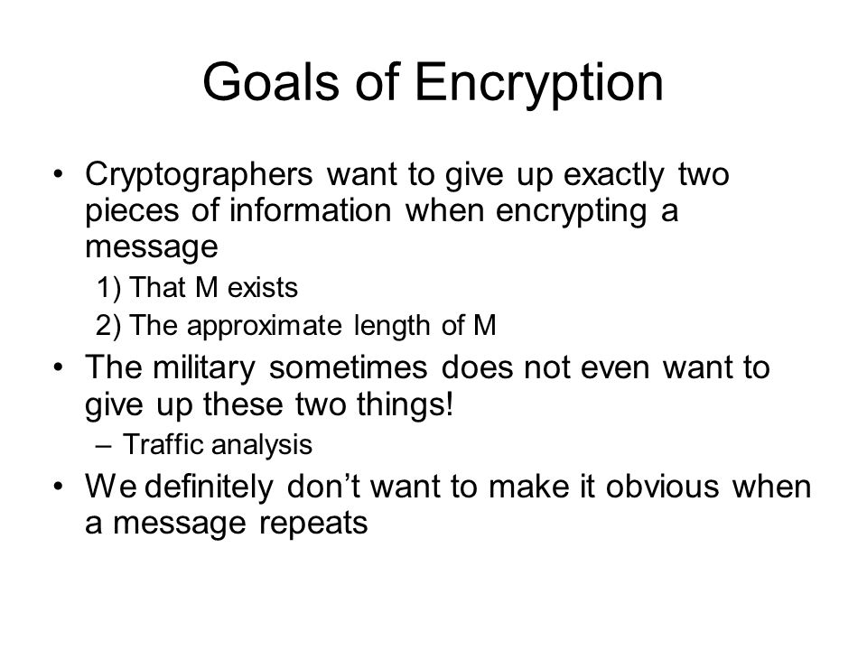 Goals of Encryption Cryptographers want to give up exactly two pieces of information when encrypting a message 1) That M exists 2) The approximate length of M The military sometimes does not even want to give up these two things.