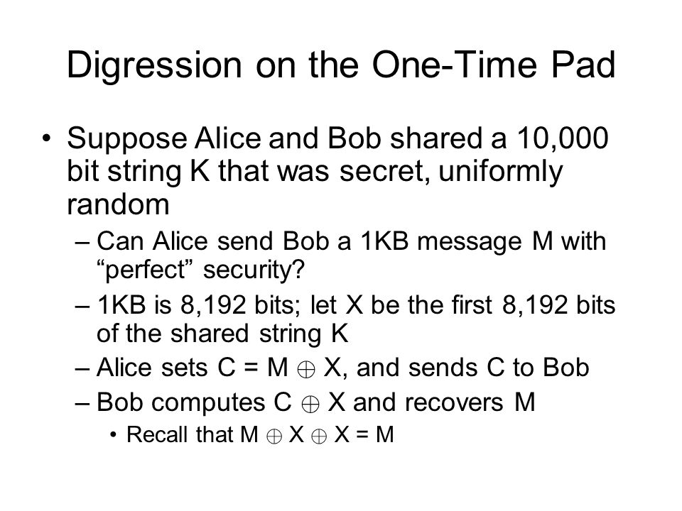 Digression on the One-Time Pad Suppose Alice and Bob shared a 10,000 bit string K that was secret, uniformly random –Can Alice send Bob a 1KB message M with perfect security.
