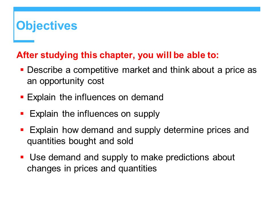 Objectives After studying this chapter, you will be able to:  Describe a competitive market and think about a price as an opportunity cost  Explain the influences on demand  Explain the influences on supply  Explain how demand and supply determine prices and quantities bought and sold  Use demand and supply to make predictions about changes in prices and quantities