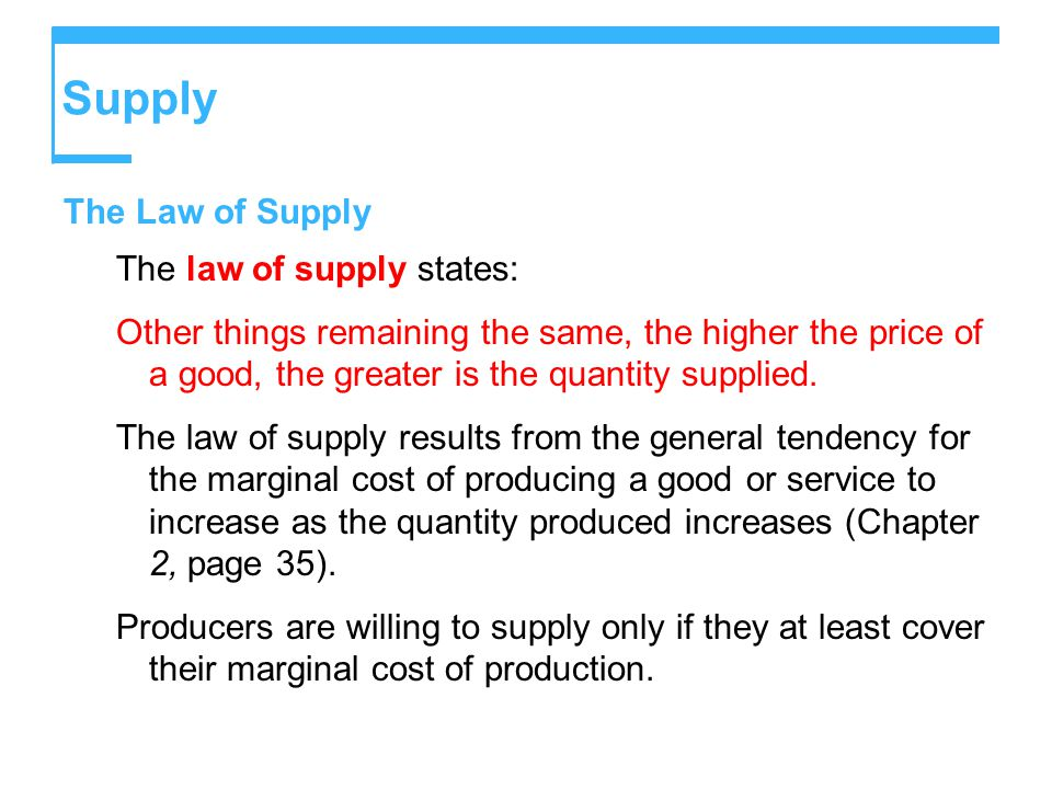 Supply The Law of Supply The law of supply states: Other things remaining the same, the higher the price of a good, the greater is the quantity supplied.