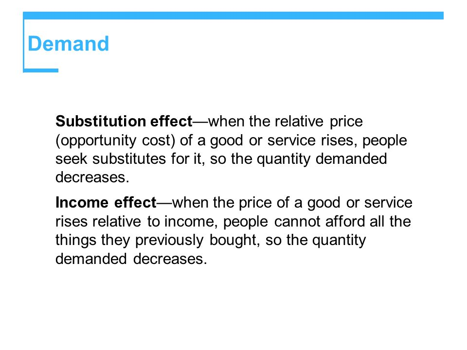 Demand Substitution effect—when the relative price (opportunity cost) of a good or service rises, people seek substitutes for it, so the quantity demanded decreases.