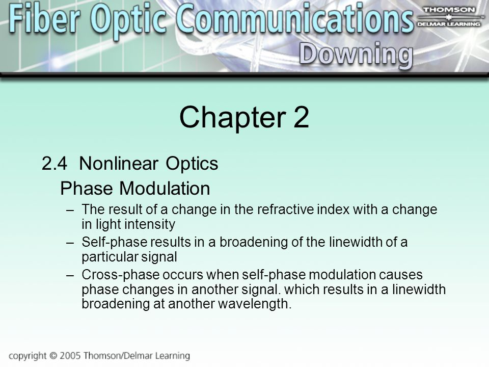 Chapter Nonlinear Optics Phase Modulation –The result of a change in the refractive index with a change in light intensity –Self-phase results in a broadening of the linewidth of a particular signal –Cross-phase occurs when self-phase modulation causes phase changes in another signal.