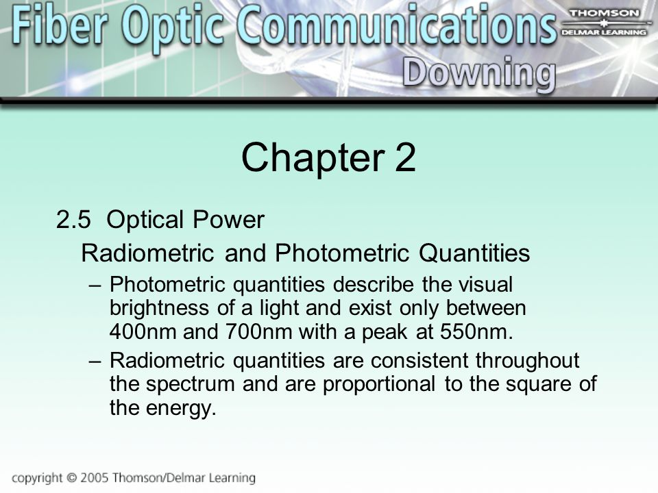 Chapter Optical Power Radiometric and Photometric Quantities –Photometric quantities describe the visual brightness of a light and exist only between 400nm and 700nm with a peak at 550nm.