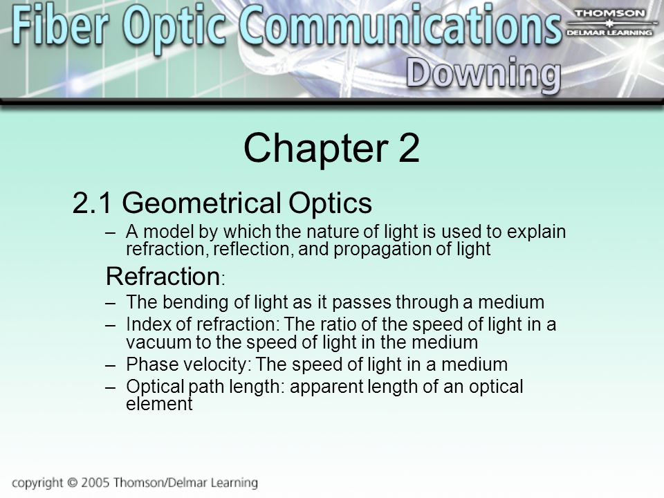 Chapter Geometrical Optics –A model by which the nature of light is used to explain refraction, reflection, and propagation of light Refraction : –The bending of light as it passes through a medium –Index of refraction: The ratio of the speed of light in a vacuum to the speed of light in the medium –Phase velocity: The speed of light in a medium –Optical path length: apparent length of an optical element