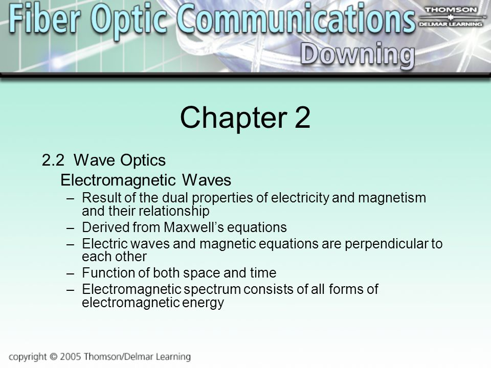 Chapter Wave Optics Electromagnetic Waves –Result of the dual properties of electricity and magnetism and their relationship –Derived from Maxwell's equations –Electric waves and magnetic equations are perpendicular to each other –Function of both space and time –Electromagnetic spectrum consists of all forms of electromagnetic energy
