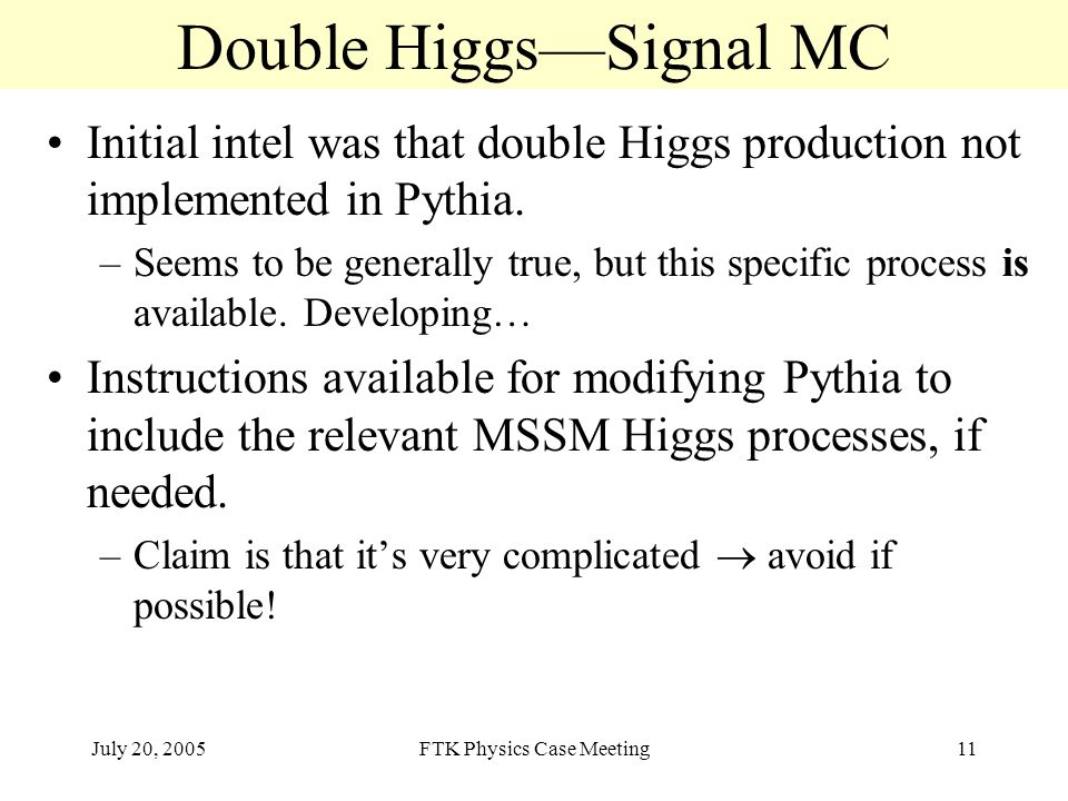 July 20, 2005FTK Physics Case Meeting11 Double Higgs—Signal MC Initial intel was that double Higgs production not implemented in Pythia.
