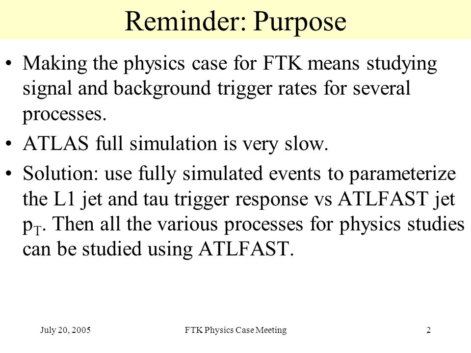 July 20, 2005FTK Physics Case Meeting2 Reminder: Purpose Making the physics case for FTK means studying signal and background trigger rates for several processes.