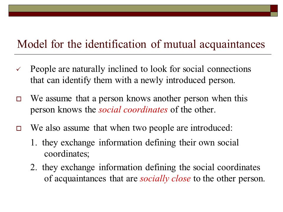Model for the identification of mutual acquaintances People are naturally inclined to look for social connections that can identify them with a newly introduced person.