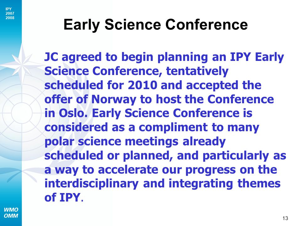 IPY Early Science Conference JC agreed to begin planning an IPY Early Science Conference, tentatively scheduled for 2010 and accepted the offer of Norway to host the Conference in Oslo.