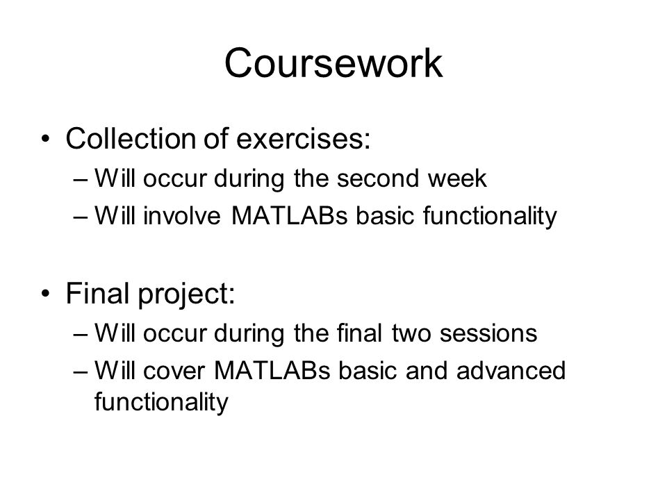 Coursework Collection of exercises: –Will occur during the second week –Will involve MATLABs basic functionality Final project: –Will occur during the final two sessions –Will cover MATLABs basic and advanced functionality