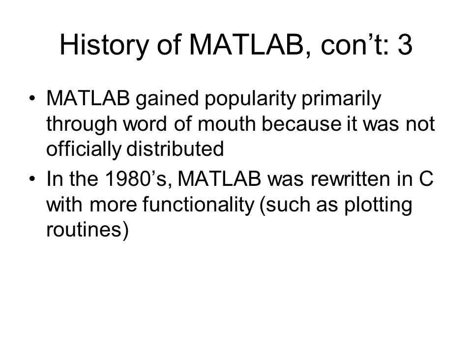 History of MATLAB, con't: 3 MATLAB gained popularity primarily through word of mouth because it was not officially distributed In the 1980's, MATLAB was rewritten in C with more functionality (such as plotting routines)