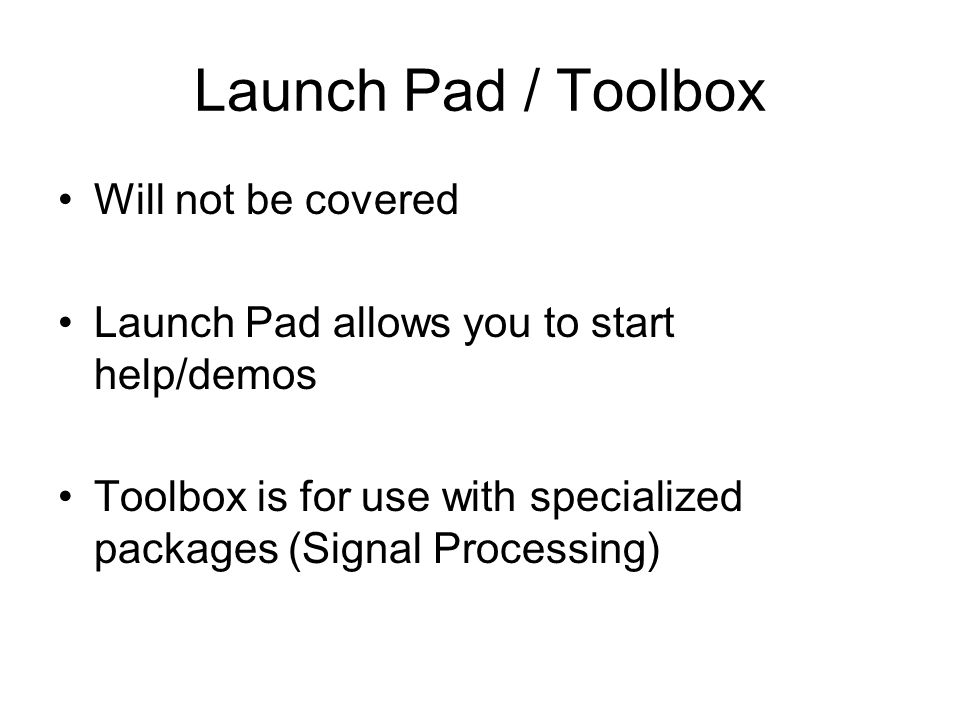 Launch Pad / Toolbox Will not be covered Launch Pad allows you to start help/demos Toolbox is for use with specialized packages (Signal Processing)