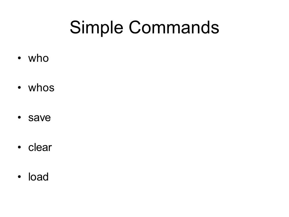 Simple Commands who whos save clear load