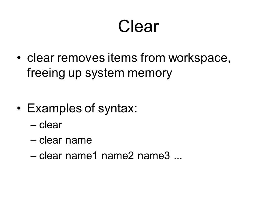 Clear clear removes items from workspace, freeing up system memory Examples of syntax: –clear –clear name –clear name1 name2 name3...