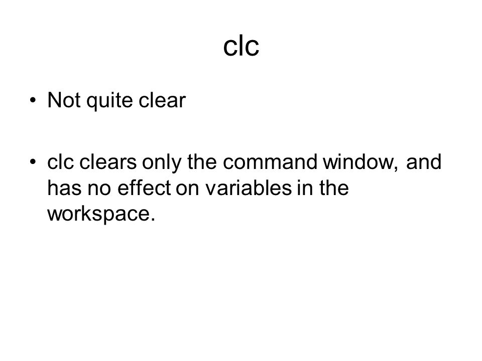clc Not quite clear clc clears only the command window, and has no effect on variables in the workspace.