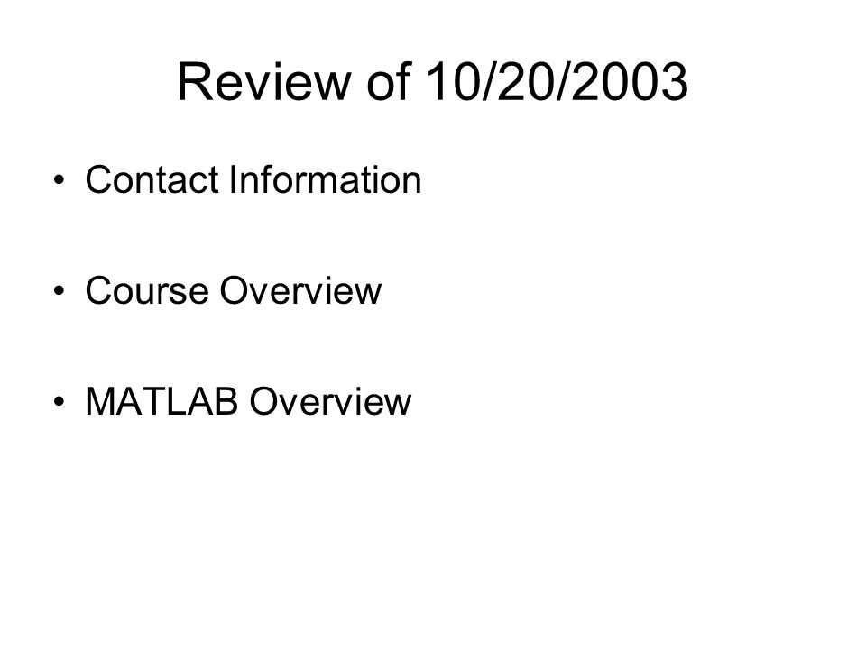 Review of 10/20/2003 Contact Information Course Overview MATLAB Overview