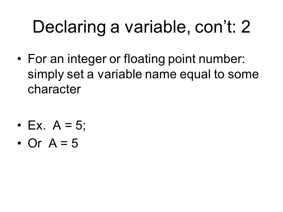 Declaring a variable, con't: 2 For an integer or floating point number: simply set a variable name equal to some character Ex.