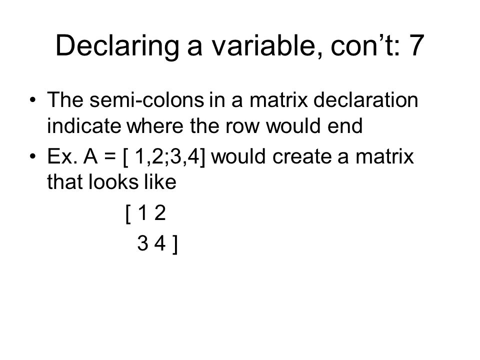 Declaring a variable, con't: 7 The semi-colons in a matrix declaration indicate where the row would end Ex.
